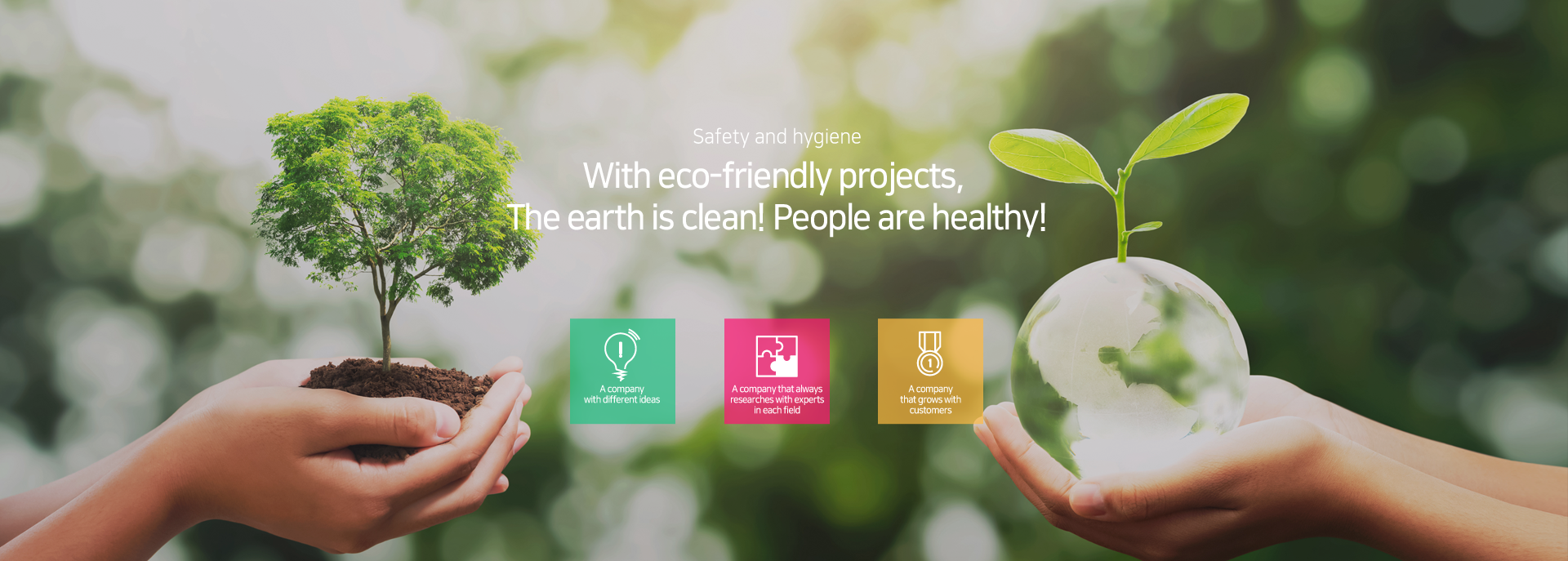 Safety and Hygiene - With eco-friendly projects, The earth is clean! People are healthy!